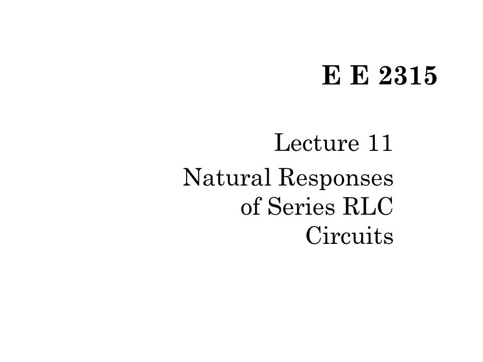 E E 2315 Lecture 11 Natural Responses of Series RLC Circuits