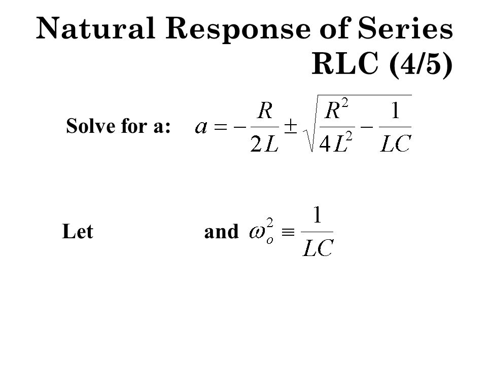 Then Three types of response: real and unequal (both negative) real and equal (negative) complex conjugate pair Natural Response of Series RLC (5/5)
