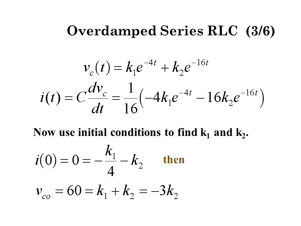 Now use initial conditions to find k 1 and k 2. then Overdamped Series RLC (3/6)