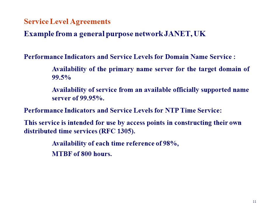 11 Service Level Agreements Example from a general purpose network JANET, UK Performance Indicators and Service Levels for Domain Name Service : Availability of the primary name server for the target domain of 99.5% Availability of service from an available officially supported name server of 99.95%.