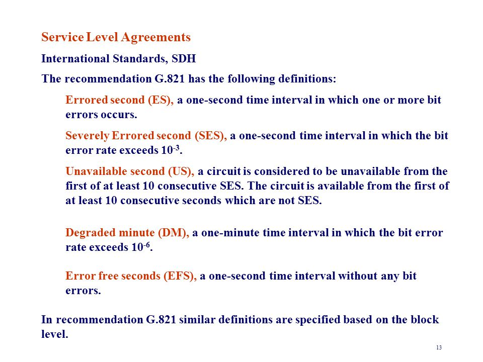 13 Service Level Agreements International Standards, SDH The recommendation G.821 has the following definitions: Errored second (ES), a one-second time interval in which one or more bit errors occurs.