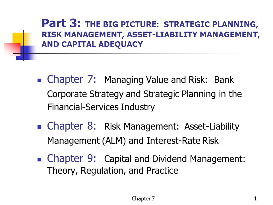 Chapter 71 Part 3: THE BIG PICTURE: STRATEGIC PLANNING, RISK MANAGEMENT, ASSET-LIABILITY MANAGEMENT, AND CAPITAL ADEQUACY Chapter 7: Managing Value and Risk: Bank Corporate Strategy and Strategic Planning in the Financial-Services Industry Chapter 8: Risk Management: Asset-Liability Management (ALM) and Interest-Rate Risk Chapter 9: Capital and Dividend Management: Theory, Regulation, and Practice