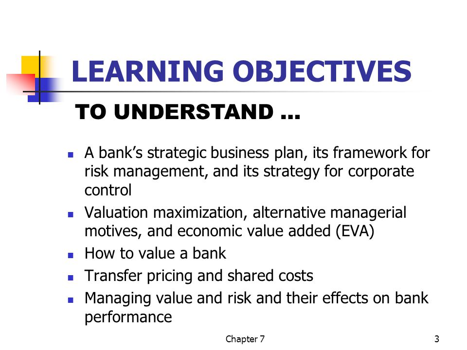 Chapter 73 LEARNING OBJECTIVES A bank's strategic business plan, its framework for risk management, and its strategy for corporate control Valuation maximization, alternative managerial motives, and economic value added (EVA) How to value a bank Transfer pricing and shared costs Managing value and risk and their effects on bank performance TO UNDERSTAND …