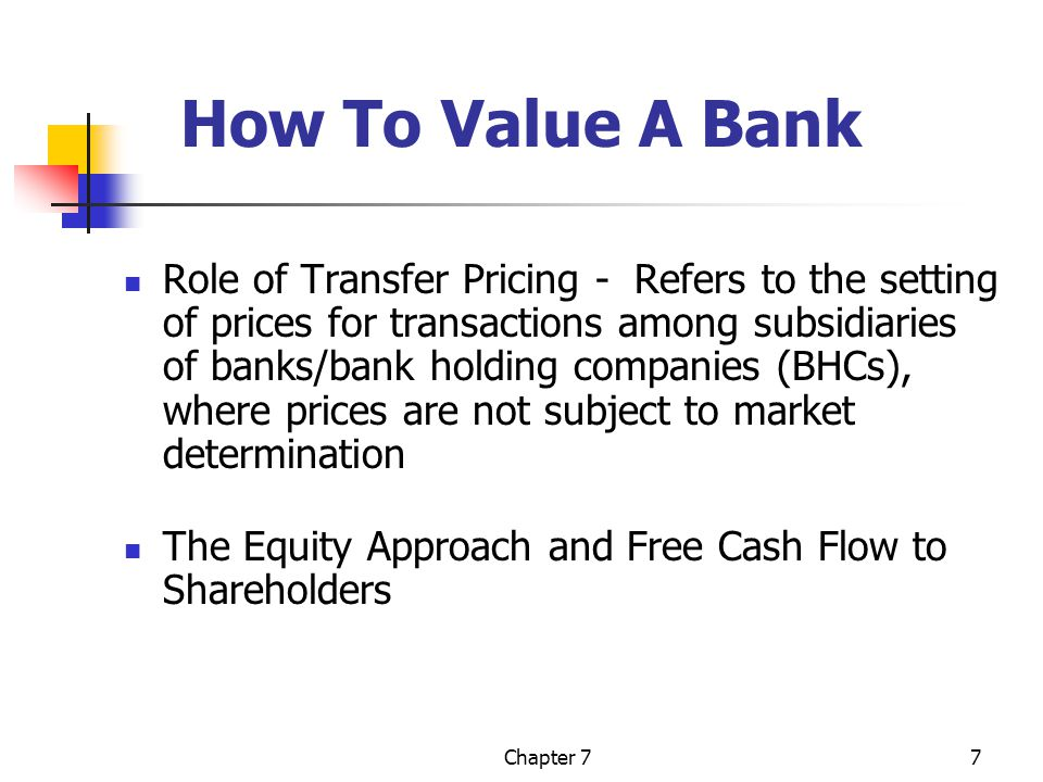 Chapter 77 How To Value A Bank Role of Transfer Pricing - Refers to the setting of prices for transactions among subsidiaries of banks/bank holding companies (BHCs), where prices are not subject to market determination The Equity Approach and Free Cash Flow to Shareholders