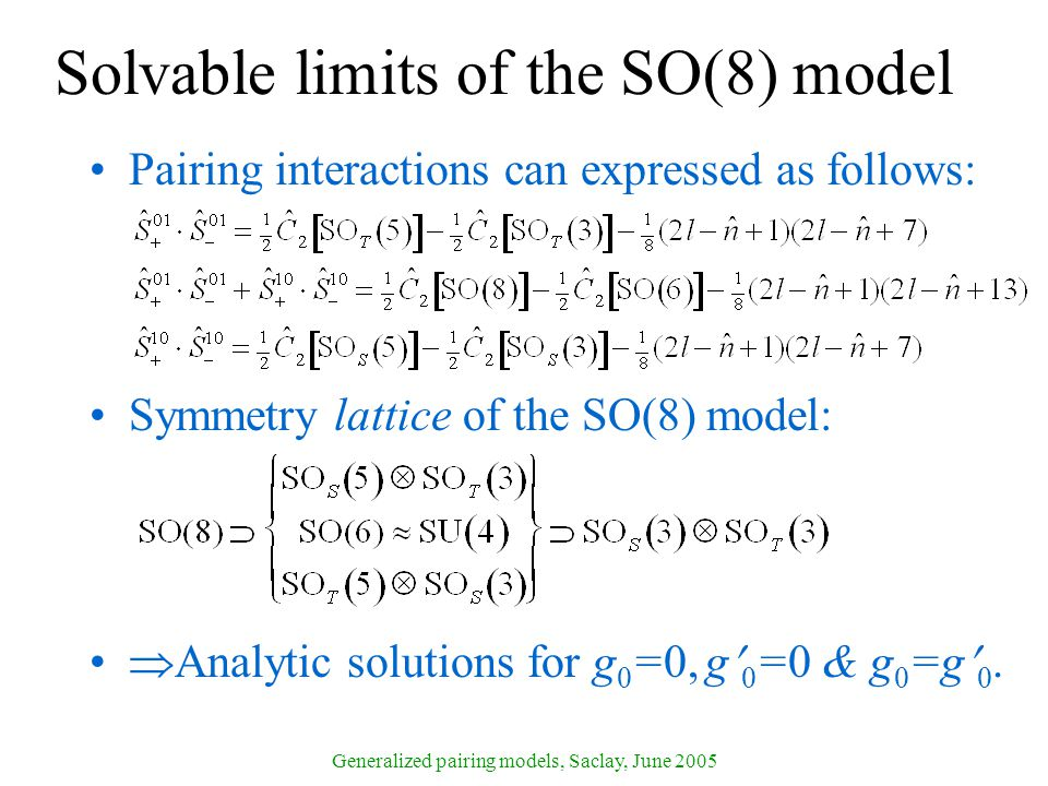 Generalized pairing models, Saclay, June 2005 Solvable limits of the SO(8) model Pairing interactions can expressed as follows: Symmetry lattice of the SO(8) model:  Analytic solutions for g 0 =0, g 0 =0 & g 0 =g 0.