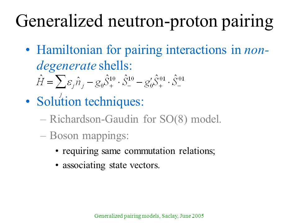 Generalized pairing models, Saclay, June 2005 Generalized neutron-proton pairing Hamiltonian for pairing interactions in non- degenerate shells: Solution techniques: –Richardson-Gaudin for SO(8) model.