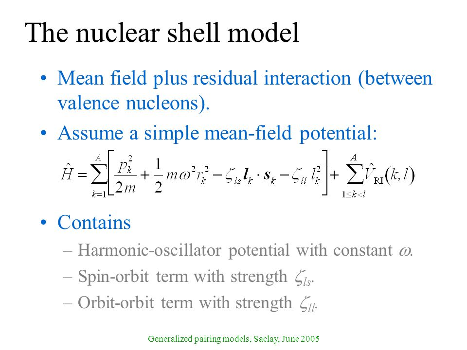 Generalized pairing models, Saclay, June 2005 The nuclear shell model Mean field plus residual interaction (between valence nucleons).