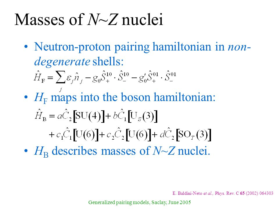Generalized pairing models, Saclay, June 2005 Masses of N~Z nuclei Neutron-proton pairing hamiltonian in non- degenerate shells: H F maps into the boson hamiltonian: H B describes masses of N~Z nuclei.