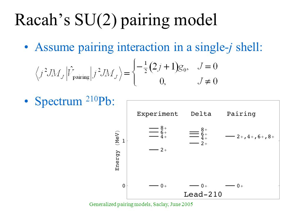 Generalized pairing models, Saclay, June 2005 Racah's SU(2) pairing model Assume pairing interaction in a single-j shell: Spectrum 210 Pb:
