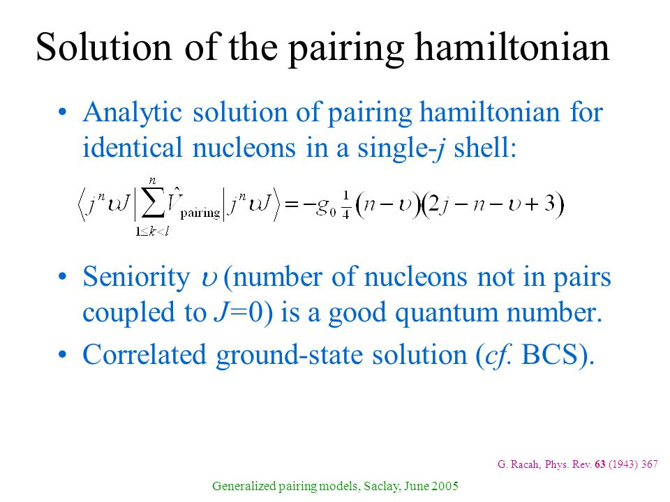 Generalized pairing models, Saclay, June 2005 Solution of the pairing hamiltonian Analytic solution of pairing hamiltonian for identical nucleons in a single-j shell: Seniority  (number of nucleons not in pairs coupled to J=0) is a good quantum number.