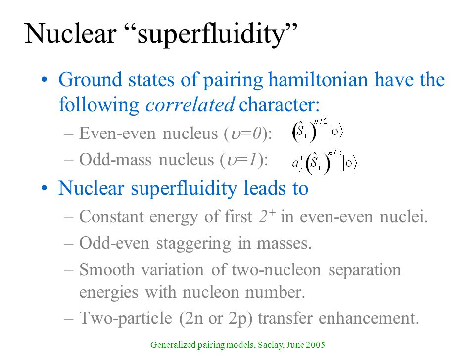 Generalized pairing models, Saclay, June 2005 Nuclear superfluidity Ground states of pairing hamiltonian have the following correlated character: –Even-even nucleus (  =0): –Odd-mass nucleus (  =1): Nuclear superfluidity leads to –Constant energy of first 2 + in even-even nuclei.