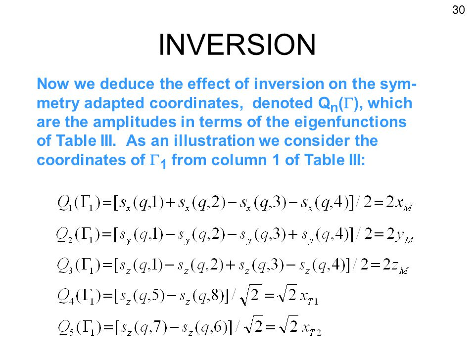INVERSION Now we deduce the effect of inversion on the sym- metry adapted coordinates, denoted Q n (  ), which are the amplitudes in terms of the eigenfunctions of Table III.