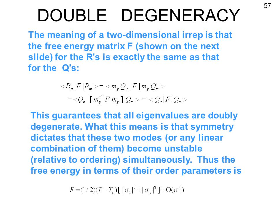 DOUBLE DEGENERACY The meaning of a two-dimensional irrep is that the free energy matrix F (shown on the next slide) for the R's is exactly the same as that for the Q's: This guarantees that all eigenvalues are doubly degenerate.