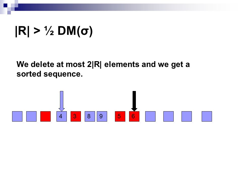 |R| > ½ DM(σ) We delete at most 2|R| elements and we get a sorted sequence. 438956
