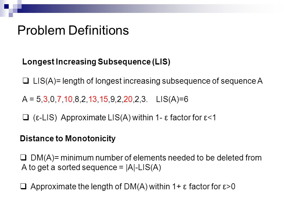Problem Definitions Longest Increasing Subsequence (LIS)  LIS(A)= length of longest increasing subsequence of sequence A A = 5,3,0,7,10,8,2,13,15,9,2,20,2,3.
