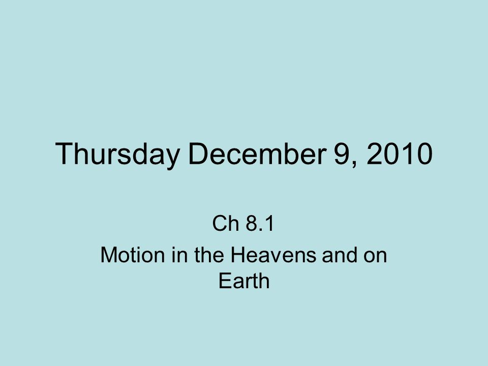 Thursday December 9, 2010 Ch 8.1 Motion in the Heavens and on Earth