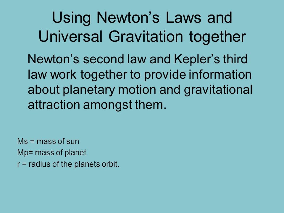 Using Newton's Laws and Universal Gravitation together Newton's second law and Kepler's third law work together to provide information about planetary