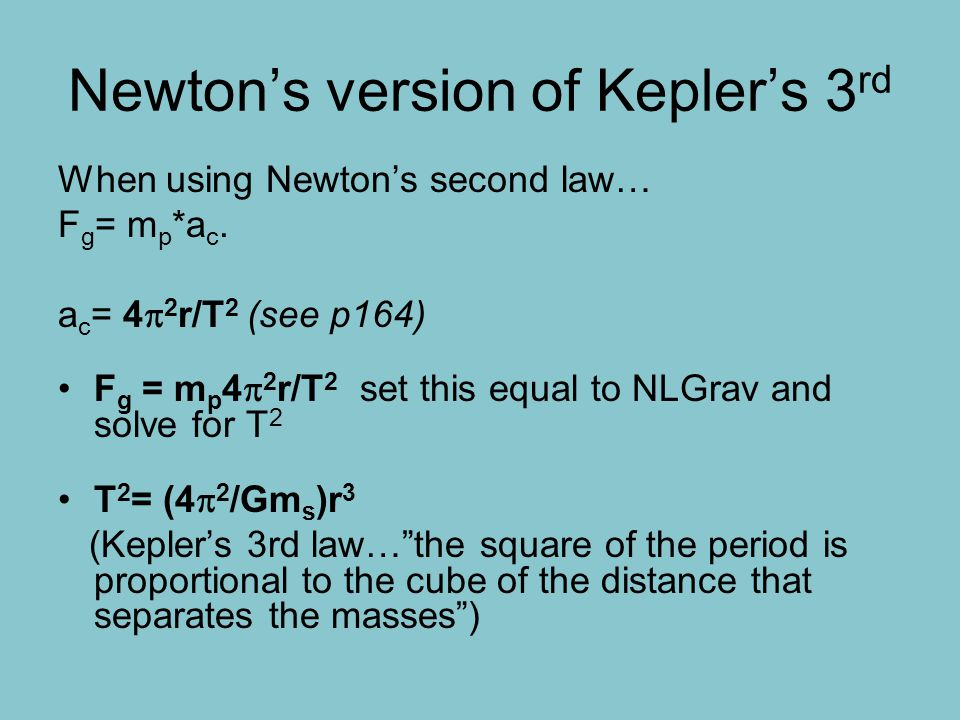 Newton's version of Kepler's 3 rd When using Newton's second law… F g = m p *a c. a c = 4  2 r/T 2 (see p164) F g = m p 4  2 r/T 2 set this equal to