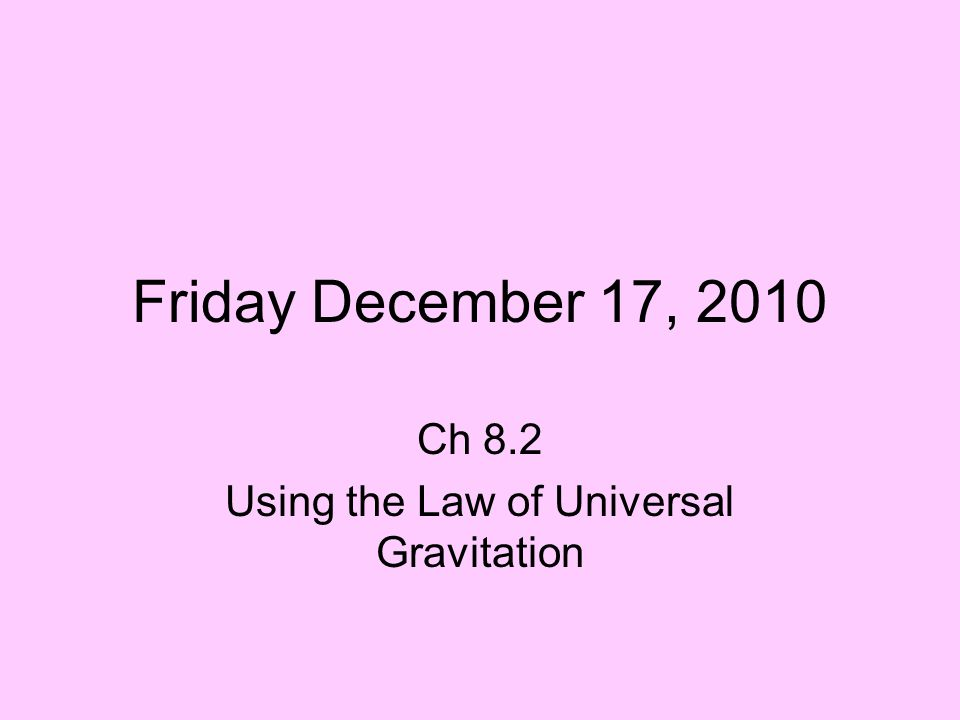 Friday December 17, 2010 Ch 8.2 Using the Law of Universal Gravitation