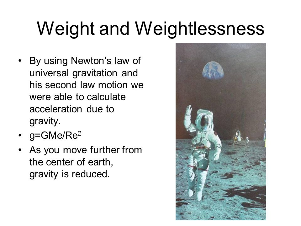 Weight and Weightlessness By using Newton's law of universal gravitation and his second law motion we were able to calculate acceleration due to gravi