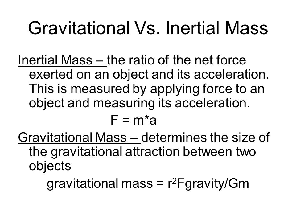 Gravitational Vs. Inertial Mass Inertial Mass – the ratio of the net force exerted on an object and its acceleration. This is measured by applying for