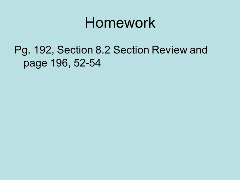 Homework Pg. 192, Section 8.2 Section Review and page 196, 52-54