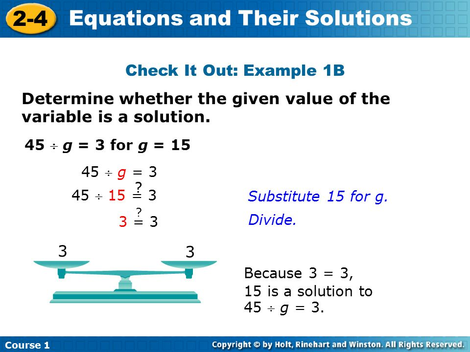Course 1 2-4 Equations and Their Solutions Determine whether the given value of the variable is a solution. 45  g = 3 for g = 15 Because 3 = 3, 15 is