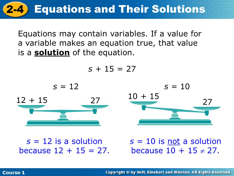 Course 1 2-4 Equations and Their Solutions Equations may contain variables. If a value for a variable makes an equation true, that value is a solution