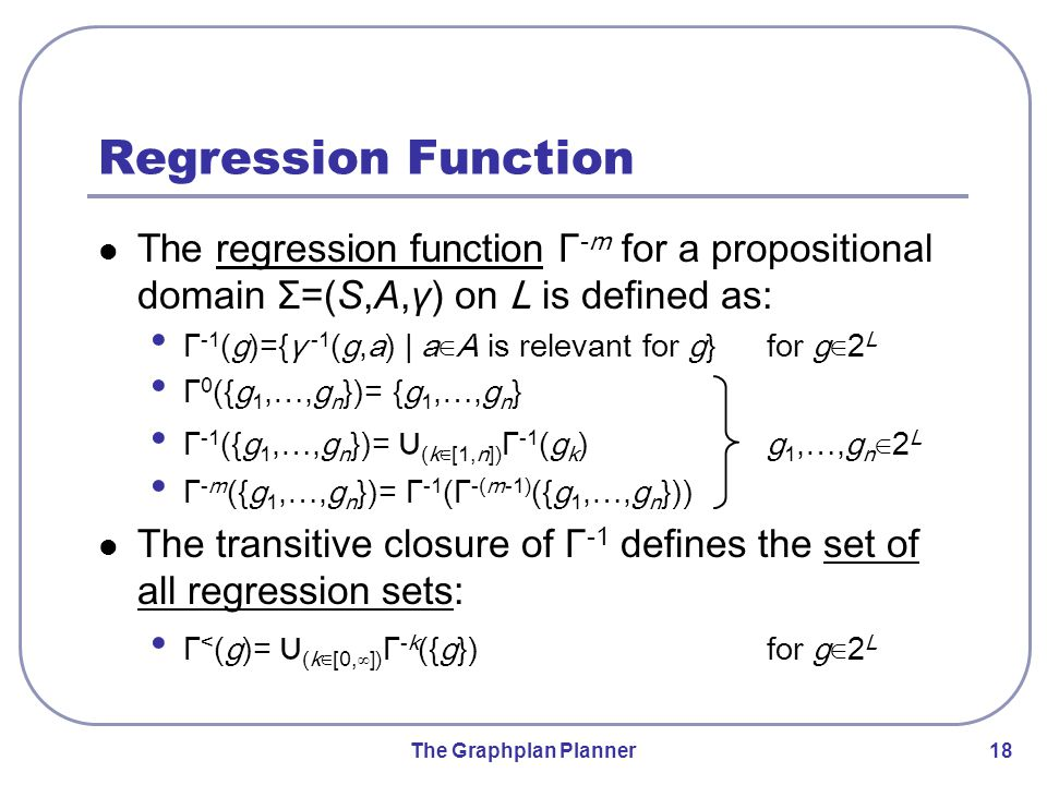 The Graphplan Planner 18 Regression Function The regression function Γ -m for a propositional domain Σ=(S,A,γ) on L is defined as: Γ -1 (g)={γ -1 (g,a) | a∈A is relevant for g} for g∈2 L Γ 0 ({g 1,…,g n })= {g 1,…,g n } Γ -1 ({g 1,…,g n })= ∪ (k∈[1,n]) Γ -1 (g k ) g 1,…,g n ∈2 L Γ -m ({g 1,…,g n })= Γ -1 (Γ -(m-1) ({g 1,…,g n })) The transitive closure of Γ -1 defines the set of all regression sets: Γ < (g)= ∪ (k∈[0,∞]) Γ -k ({g}) for g∈2 L