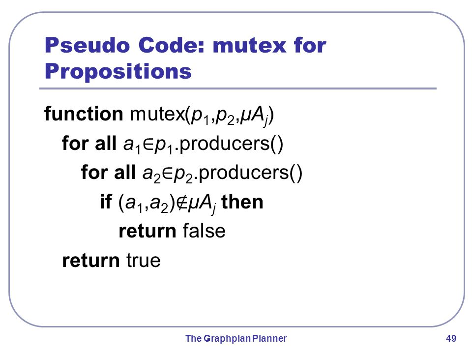 The Graphplan Planner 49 Pseudo Code: mutex for Propositions function mutex(p 1,p 2,μA j ) for all a 1 ∈ p 1.producers() for all a 2 ∈ p 2.producers()