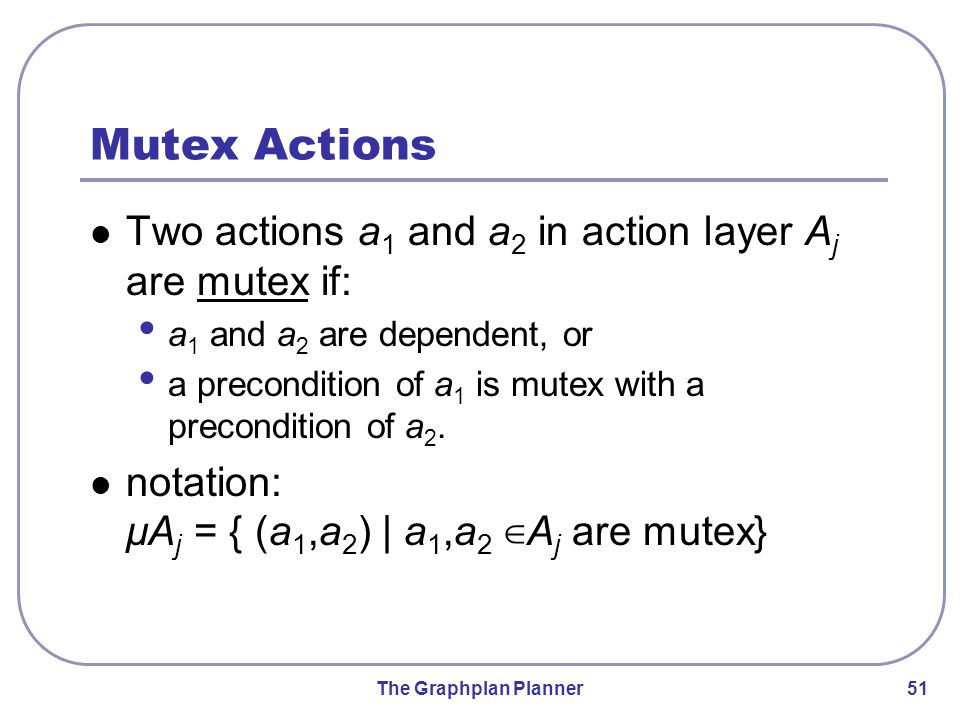 The Graphplan Planner 51 Mutex Actions Two actions a 1 and a 2 in action layer A j are mutex if: a 1 and a 2 are dependent, or a precondition of a 1 is mutex with a precondition of a 2.