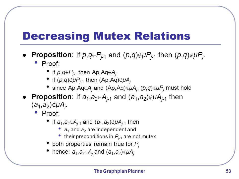 The Graphplan Planner 53 Decreasing Mutex Relations Proposition: If p,q ∈ P j-1 and (p,q) ∉ μP j-1 then (p,q) ∉ μP j.