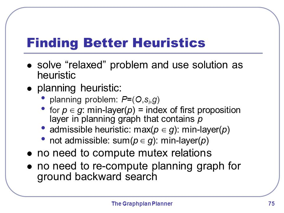 The Graphplan Planner 75 Finding Better Heuristics solve relaxed problem and use solution as heuristic planning heuristic: planning problem: P=(O,s i,g) for p ∈ g: min-layer(p) = index of first proposition layer in planning graph that contains p admissible heuristic: max(p ∈ g): min-layer(p) not admissible: sum(p ∈ g): min-layer(p) no need to compute mutex relations no need to re-compute planning graph for ground backward search