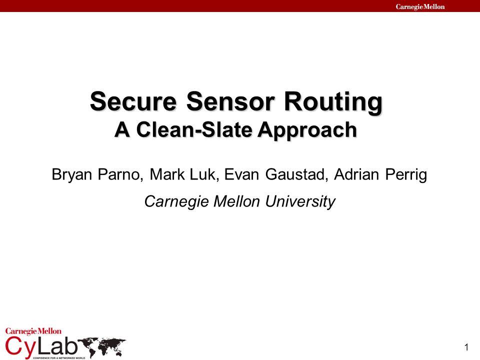 1 Secure Sensor Routing A Clean-Slate Approach Bryan Parno, Mark Luk, Evan Gaustad, Adrian Perrig Carnegie Mellon University
