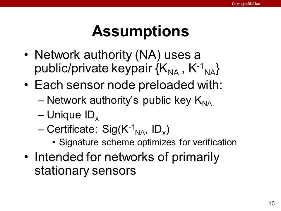 10 Assumptions Network authority (NA) uses a public/private keypair {K NA, K -1 NA } Each sensor node preloaded with: –Network authority's public key