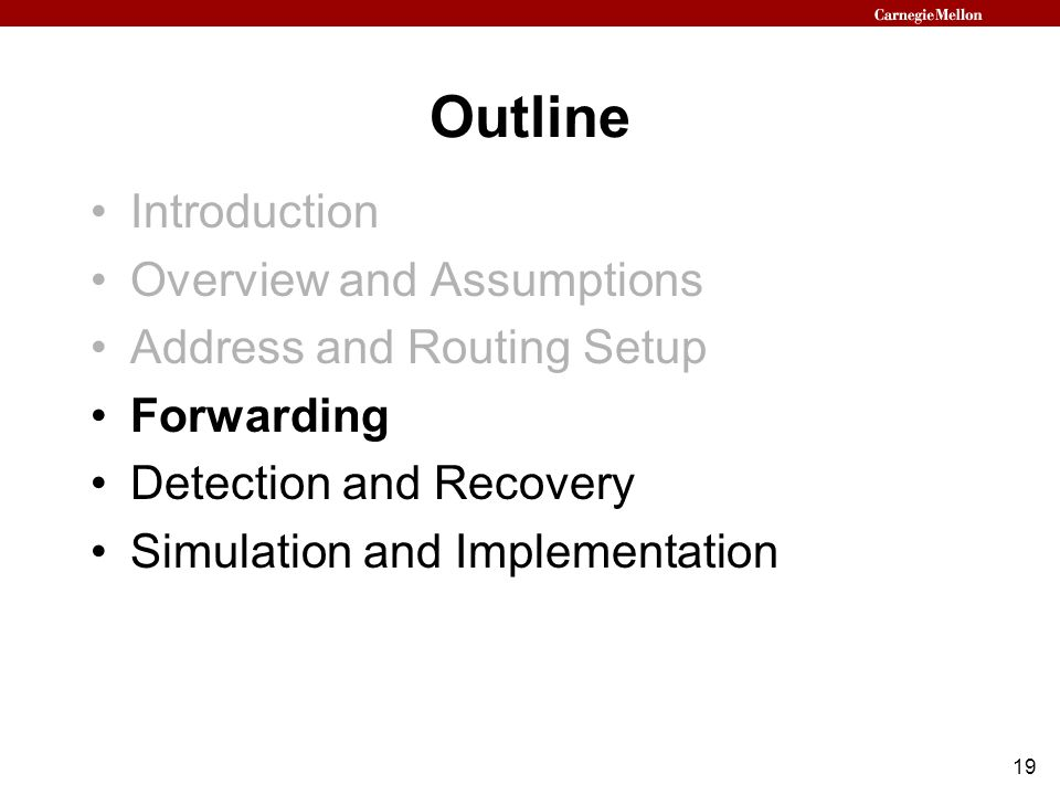 19 Outline Introduction Overview and Assumptions Address and Routing Setup Forwarding Detection and Recovery Simulation and Implementation