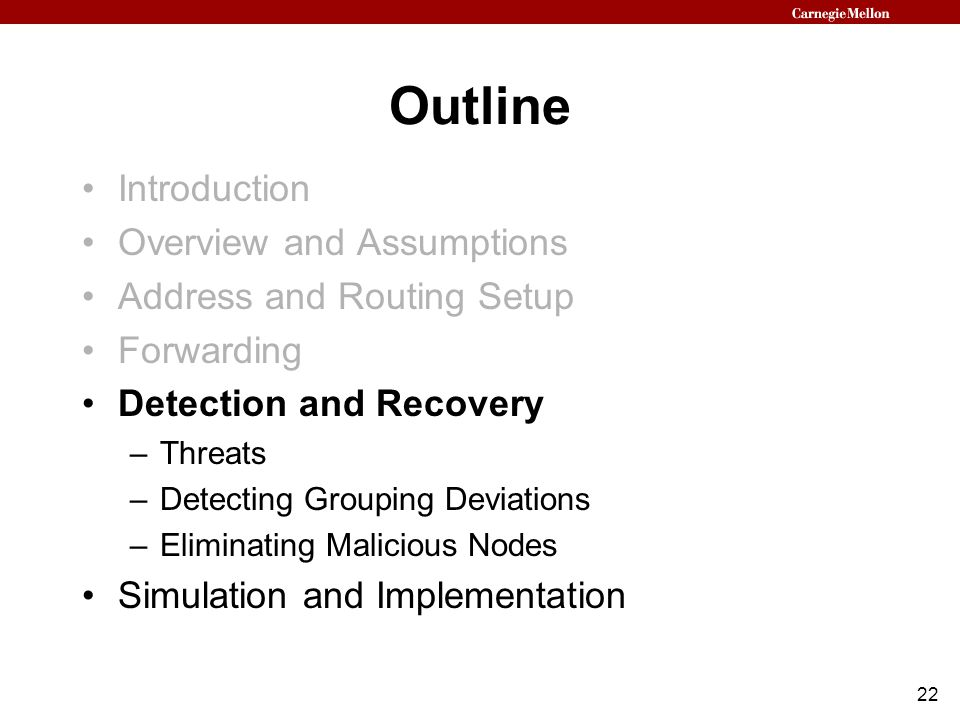 22 Outline Introduction Overview and Assumptions Address and Routing Setup Forwarding Detection and Recovery –Threats –Detecting Grouping Deviations –Eliminating Malicious Nodes Simulation and Implementation