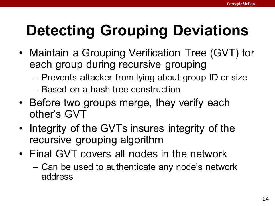24 Detecting Grouping Deviations Maintain a Grouping Verification Tree (GVT) for each group during recursive grouping –Prevents attacker from lying ab