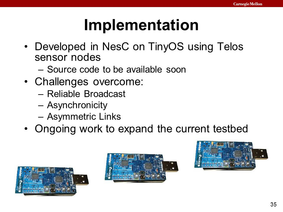 35 Implementation Developed in NesC on TinyOS using Telos sensor nodes –Source code to be available soon Challenges overcome: –Reliable Broadcast –Asynchronicity –Asymmetric Links Ongoing work to expand the current testbed