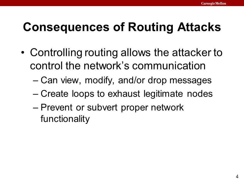 4 Consequences of Routing Attacks Controlling routing allows the attacker to control the network's communication –Can view, modify, and/or drop messages –Create loops to exhaust legitimate nodes –Prevent or subvert proper network functionality
