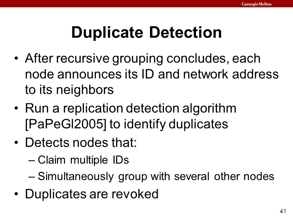 41 Duplicate Detection After recursive grouping concludes, each node announces its ID and network address to its neighbors Run a replication detection