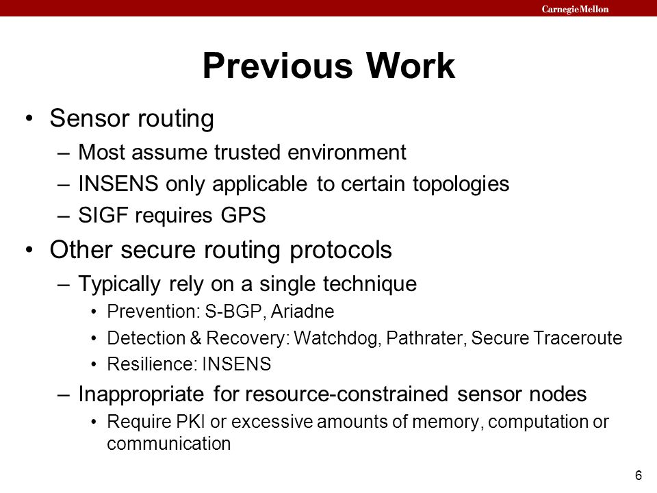 6 Previous Work Sensor routing –Most assume trusted environment –INSENS only applicable to certain topologies –SIGF requires GPS Other secure routing protocols –Typically rely on a single technique Prevention: S-BGP, Ariadne Detection & Recovery: Watchdog, Pathrater, Secure Traceroute Resilience: INSENS –Inappropriate for resource-constrained sensor nodes Require PKI or excessive amounts of memory, computation or communication
