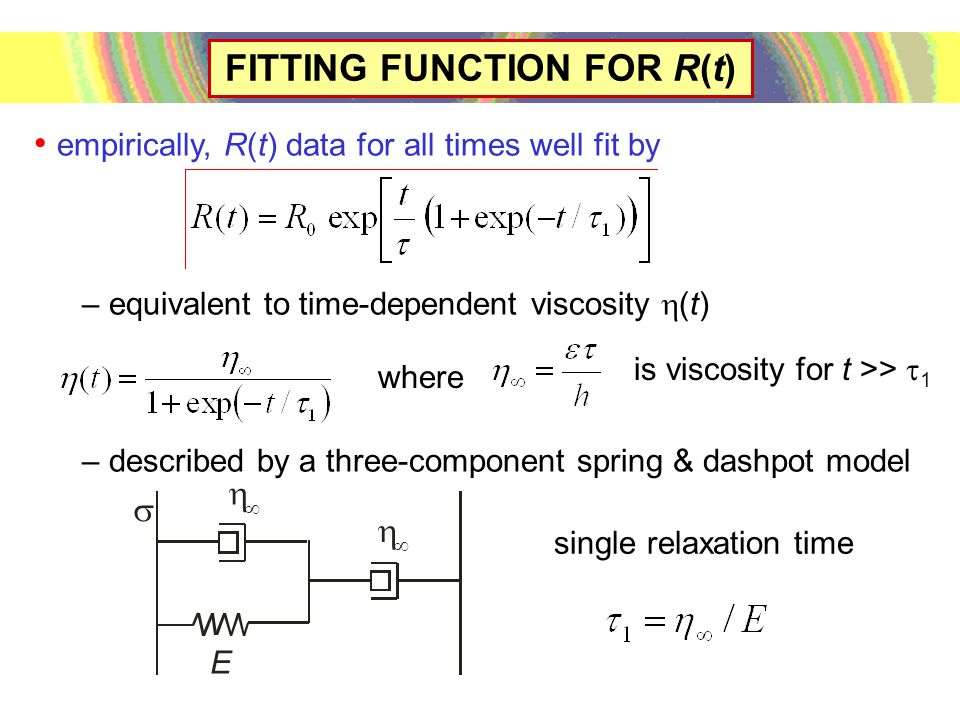 FITTING FUNCTION FOR R(t) empirically, R(t) data for all times well fit by – equivalent to time-dependent viscosity  (t) – described by a three-component spring & dashpot model where is viscosity for t >>  1 single relaxation time E     