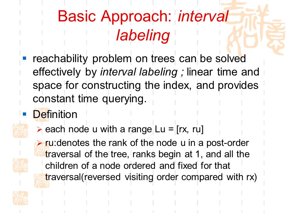 Basic Approach: interval labeling  reachability problem on trees can be solved effectively by interval labeling ; linear time and space for constructing the index, and provides constant time querying.