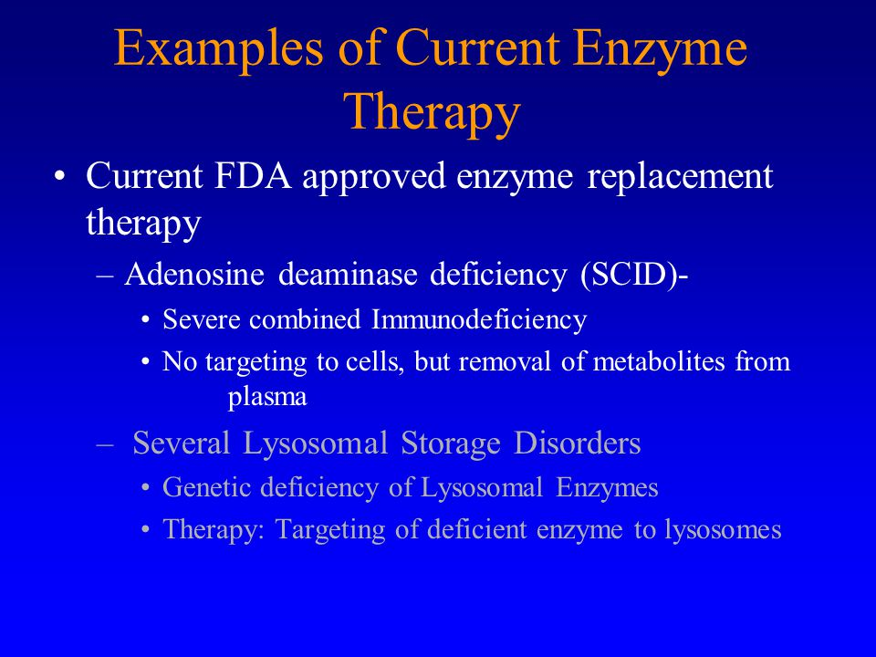 Examples of Current Enzyme Therapy Current FDA approved enzyme replacement therapy –Adenosine deaminase deficiency (SCID)- Severe combined Immunodeficiency No targeting to cells, but removal of metabolites from plasma – Several Lysosomal Storage Disorders Genetic deficiency of Lysosomal Enzymes Therapy: Targeting of deficient enzyme to lysosomes