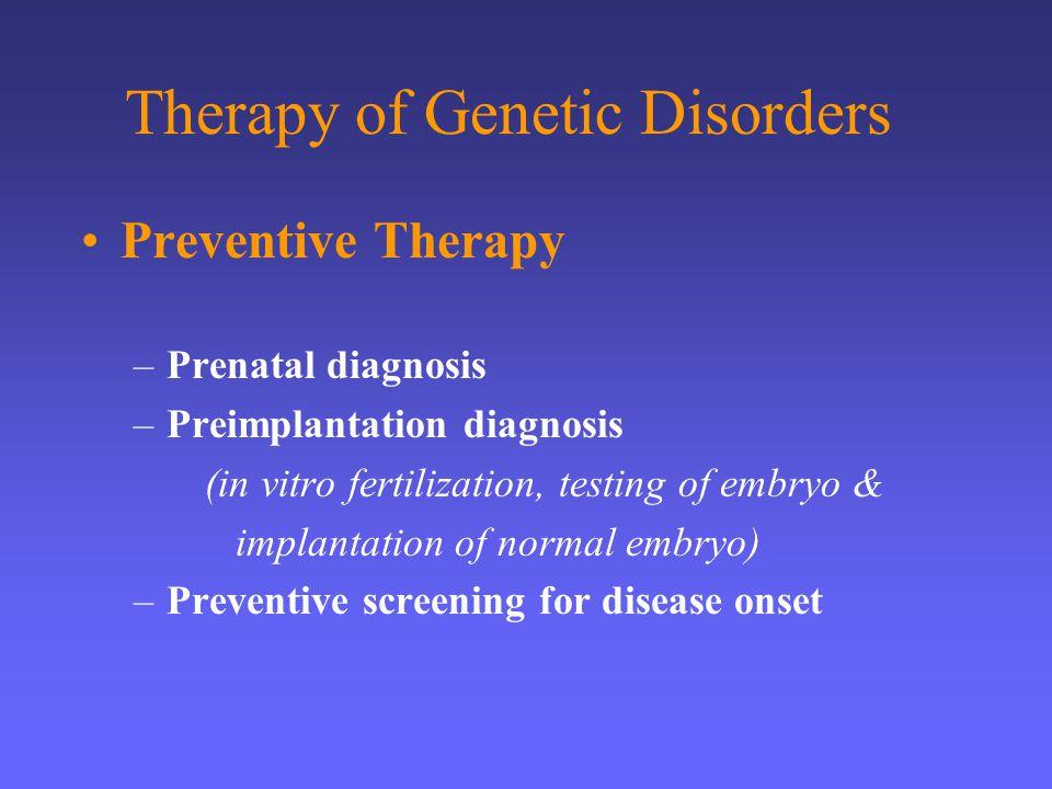 Therapy of Genetic Disorders Preventive Therapy –Prenatal diagnosis –Preimplantation diagnosis (in vitro fertilization, testing of embryo & implantati