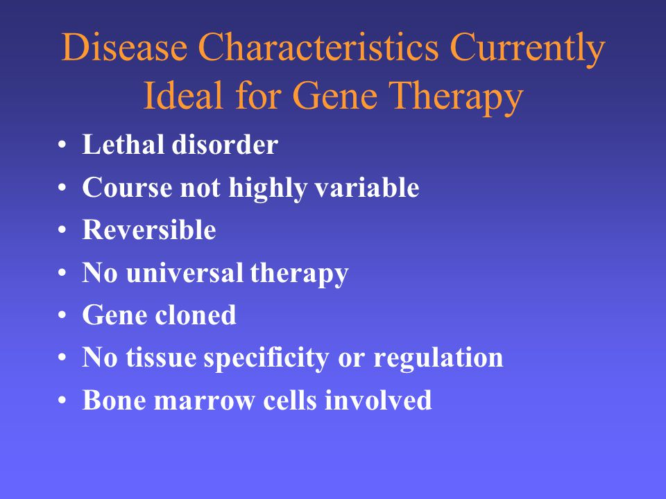 Disease Characteristics Currently Ideal for Gene Therapy Lethal disorder Course not highly variable Reversible No universal therapy Gene cloned No tis