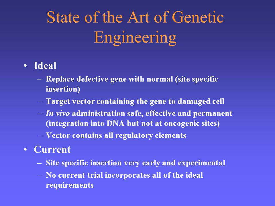 State of the Art of Genetic Engineering Ideal –Replace defective gene with normal (site specific insertion) –Target vector containing the gene to dama