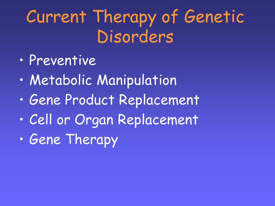 Current Therapy of Genetic Disorders Preventive Metabolic Manipulation Gene Product Replacement Cell or Organ Replacement Gene Therapy