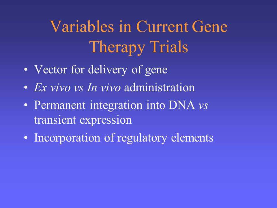 Variables in Current Gene Therapy Trials Vector for delivery of gene Ex vivo vs In vivo administration Permanent integration into DNA vs transient expression Incorporation of regulatory elements